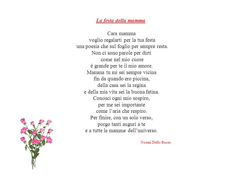 La festa della mamma Cara mamma voglio regalarti per la tua festa una poesia che sul foglio per sempre resta.