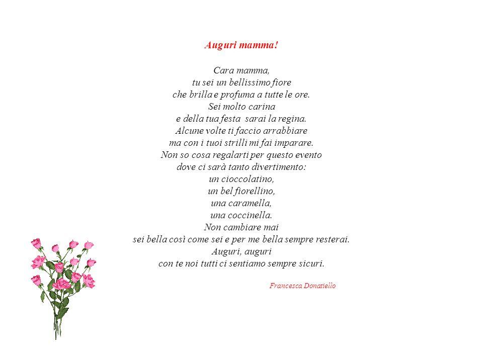 Auguri mamma.Cara mamma, tu sei un bellissimo fiore che brilla e profuma a tutte le ore.