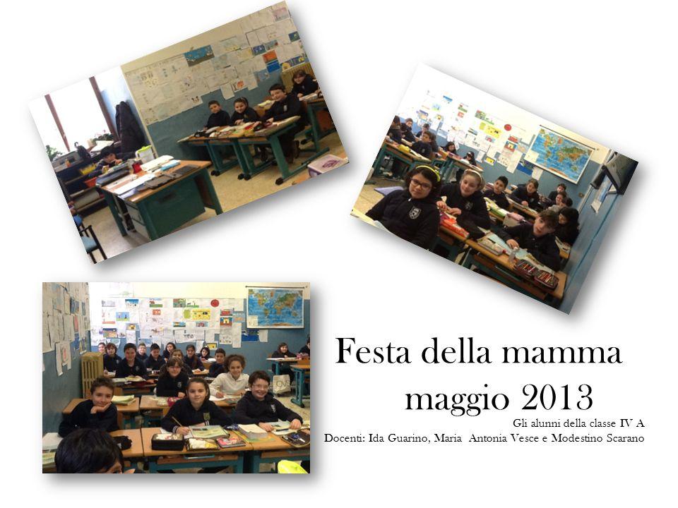 Festa della mamma maggio 2013 Gli alunni della classe IV A Docenti: Ida Guarino, Maria Antonia Vesce e Modestino Scarano