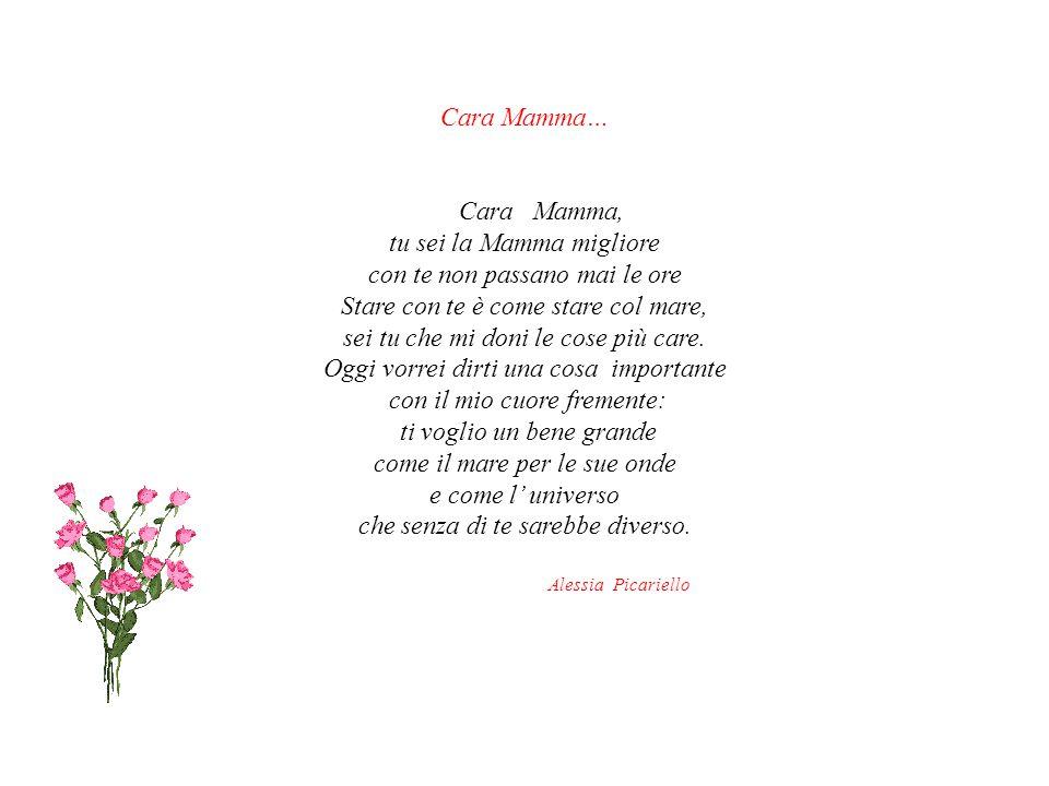 Cara Mamma… Cara Mamma, tu sei la Mamma migliore con te non passano mai le ore Stare con te è come stare col mare, sei tu che mi doni le cose più care.