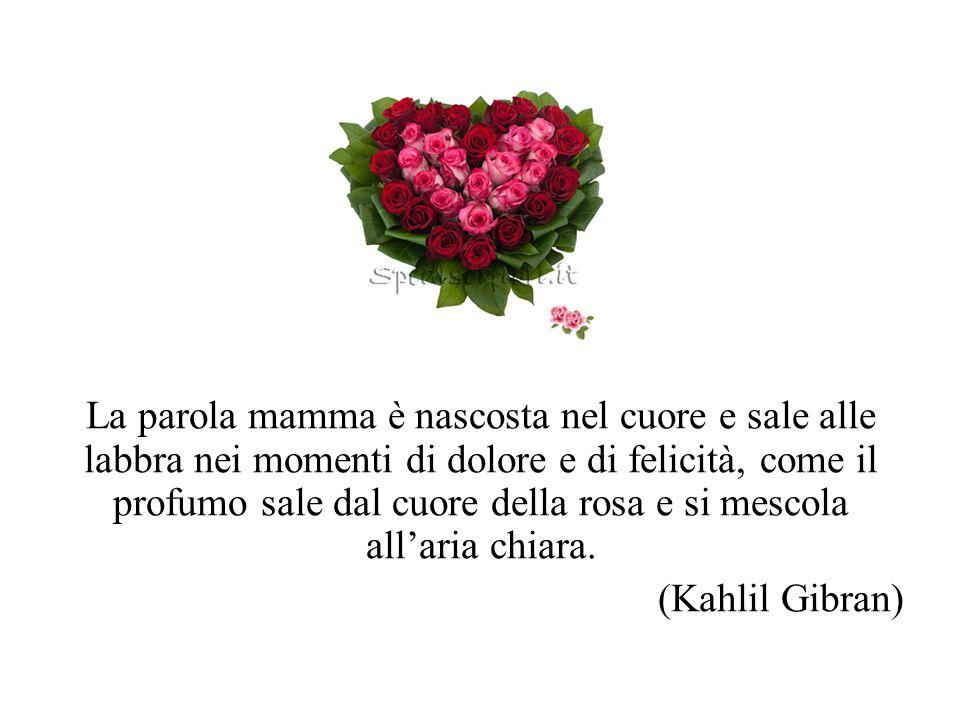La parola mamma è nascosta nel cuore e sale alle labbra nei momenti di dolore e di felicità, come il profumo sale dal cuore della rosa e si mescola all'aria chiara.