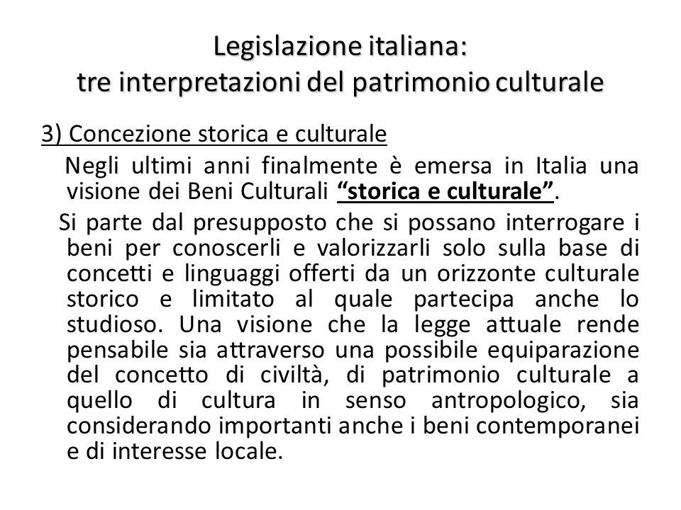 Legislazione italiana: tre interpretazioni del patrimonio culturale 3) Concezione storica e culturale Negli ultimi anni finalmente è emersa in Italia una visione dei Beni Culturali storica e culturale .