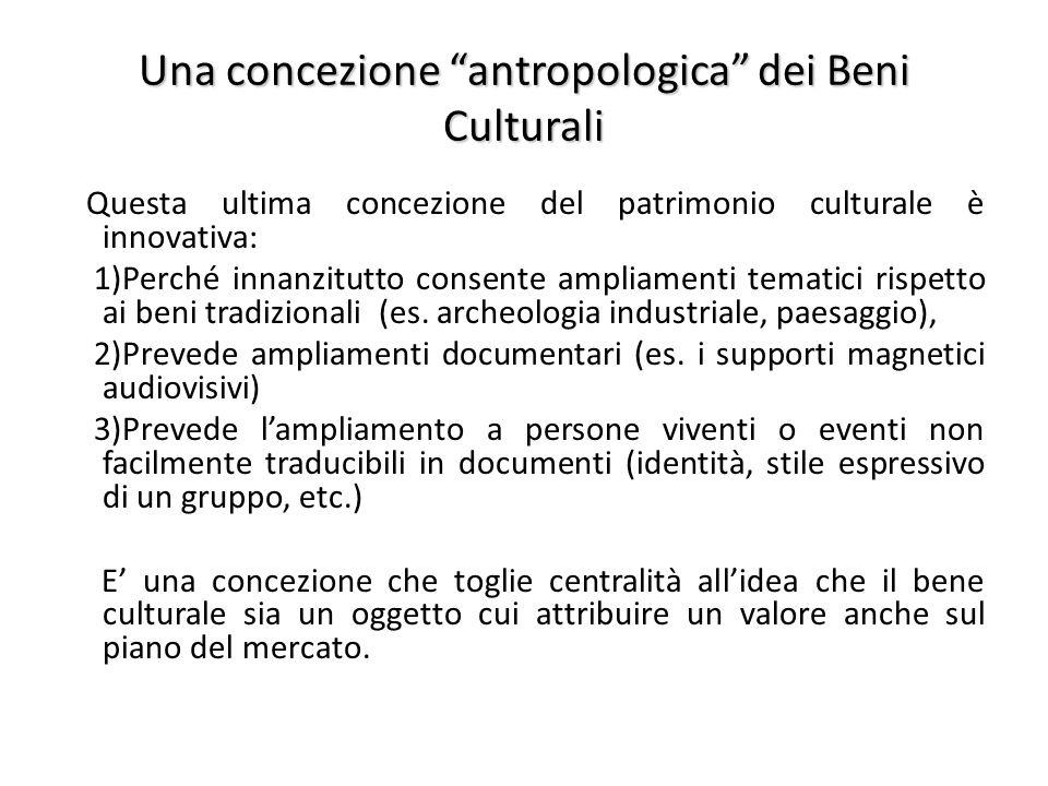 Una concezione antropologica dei Beni Culturali Questa ultima concezione del patrimonio culturale è innovativa: 1)Perché innanzitutto consente ampliamenti tematici rispetto ai beni tradizionali (es.