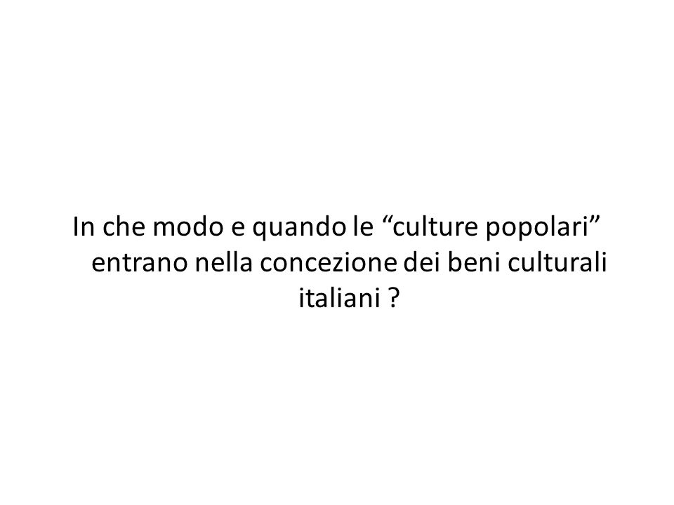 In che modo e quando le culture popolari entrano nella concezione dei beni culturali italiani ?