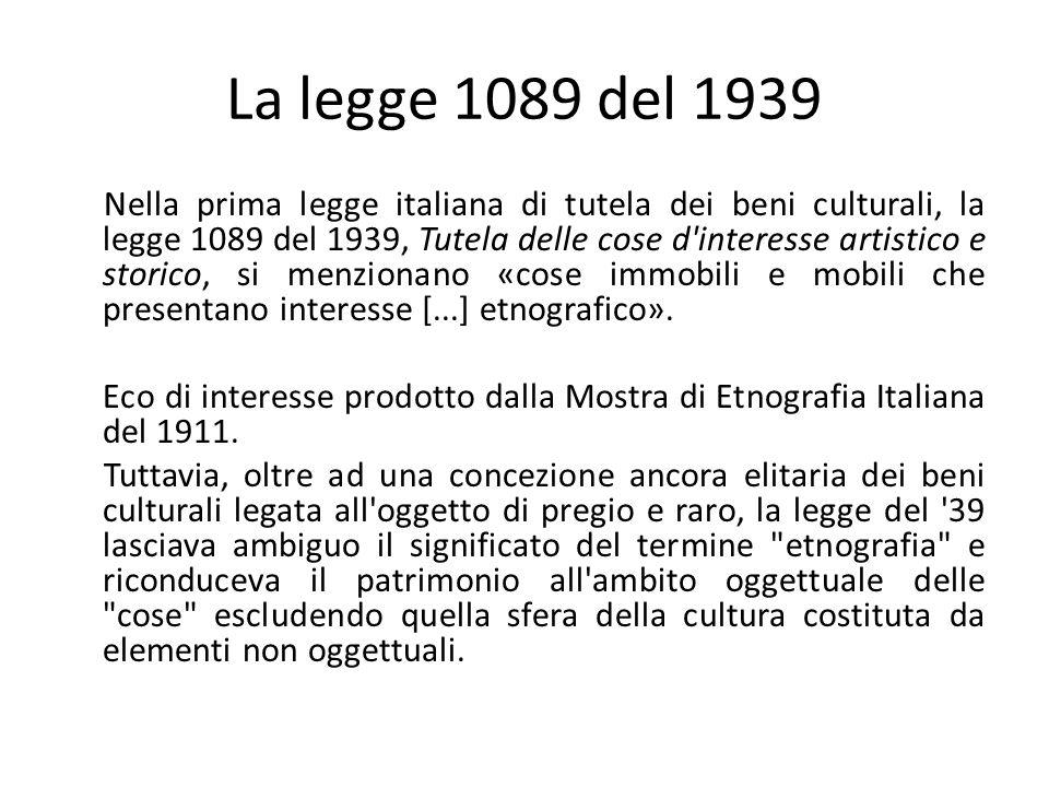 La legge 1089 del 1939 Nella prima legge italiana di tutela dei beni culturali, la legge 1089 del 1939, Tutela delle cose d interesse artistico e storico, si menzionano «cose immobili e mobili che presentano interesse [...] etnografico».