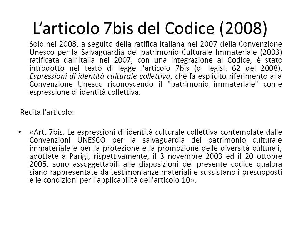 L'articolo 7bis del Codice (2008) Solo nel 2008, a seguito della ratifica italiana nel 2007 della Convenzione Unesco per la Salvaguardia del patrimonio Culturale Immateriale (2003) ratificata dall'Italia nel 2007, con una integrazione al Codice, è stato introdotto nel testo di legge l articolo 7bis (d.