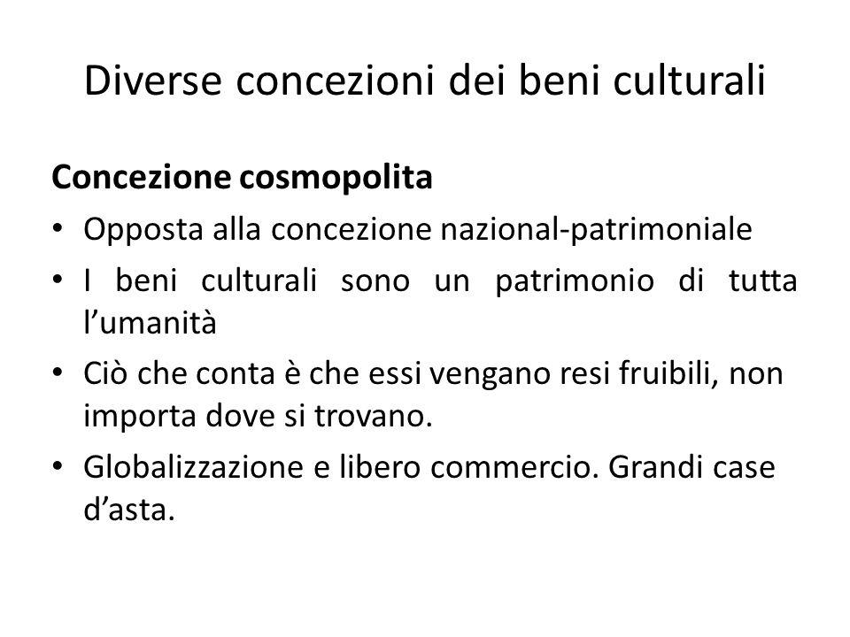 Diverse concezioni dei beni culturali Concezione cosmopolita Opposta alla concezione nazional-patrimoniale I beni culturali sono un patrimonio di tutta l'umanità Ciò che conta è che essi vengano resi fruibili, non importa dove si trovano.