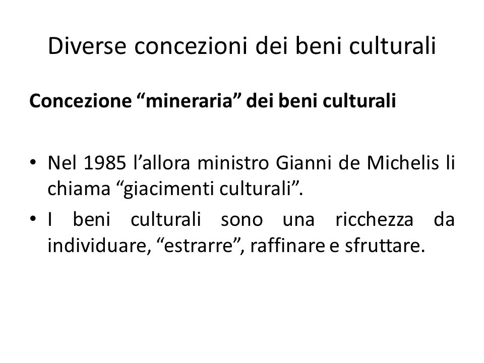 Diverse concezioni dei beni culturali Concezione mineraria dei beni culturali Nel 1985 l'allora ministro Gianni de Michelis li chiama giacimenti culturali .