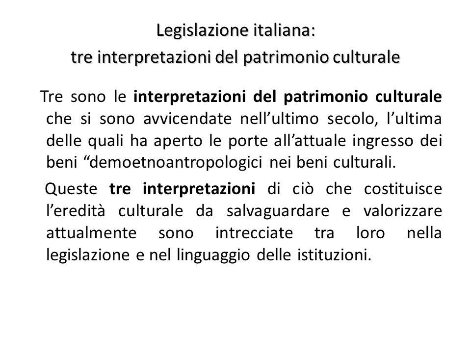 Legislazione italiana: tre interpretazioni del patrimonio culturale Tre sono le interpretazioni del patrimonio culturale che si sono avvicendate nell'ultimo secolo, l'ultima delle quali ha aperto le porte all'attuale ingresso dei beni demoetnoantropologici nei beni culturali.