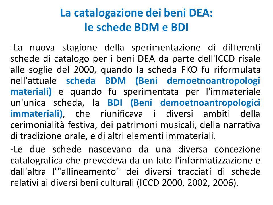 La catalogazione dei beni DEA: le schede BDM e BDI -La nuova stagione della sperimentazione di differenti schede di catalogo per i beni DEA da parte dell ICCD risale alle soglie del 2000, quando la scheda FKO fu riformulata nell attuale scheda BDM (Beni demoetnoantropologi materiali) e quando fu sperimentata per l immateriale un unica scheda, la BDI (Beni demoetnoantropologici immateriali), che riunificava i diversi ambiti della cerimonialità festiva, dei patrimoni musicali, della narrativa di tradizione orale, e di altri elementi immateriali.