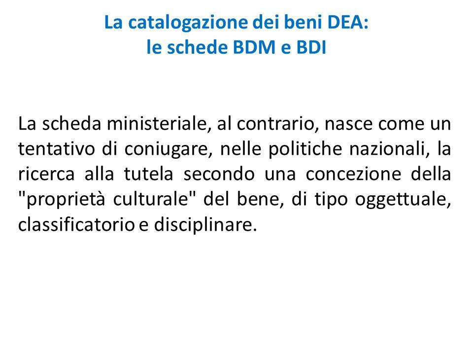 La catalogazione dei beni DEA: le schede BDM e BDI La scheda ministeriale, al contrario, nasce come un tentativo di coniugare, nelle politiche naziona