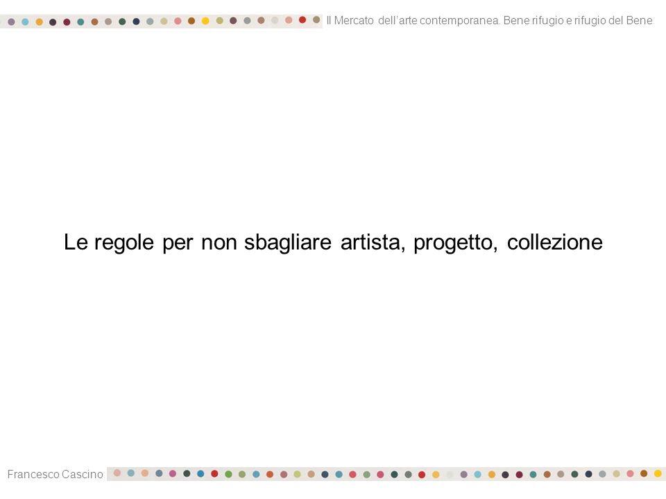 Il Mercato dell'arte contemporanea. Bene rifugio e rifugio del Bene Francesco Cascino Le regole per non sbagliare artista, progetto, collezione