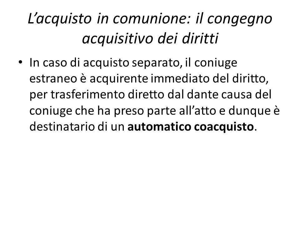 L'acquisto in comunione: il congegno acquisitivo dei diritti In caso di acquisto separato, il coniuge estraneo è acquirente immediato del diritto, per