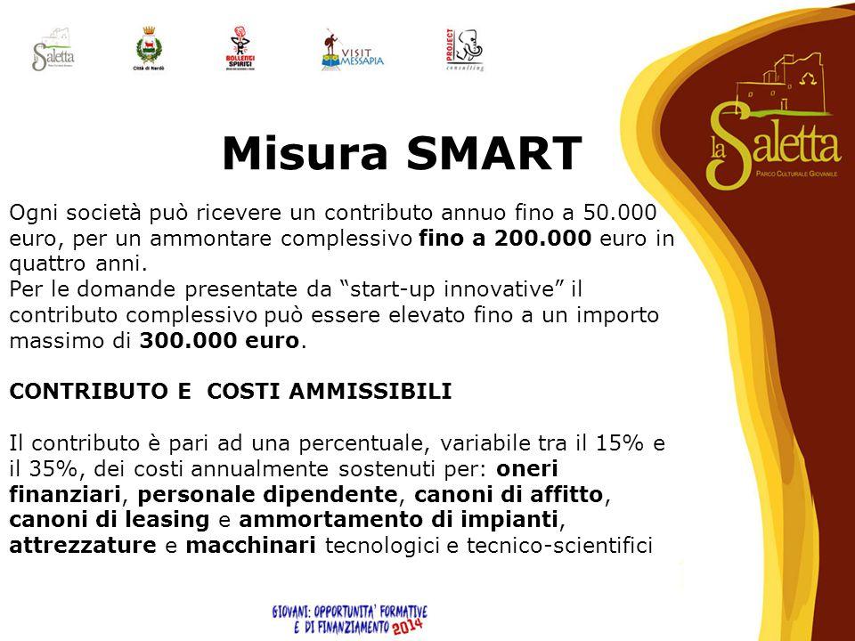 Misura SMART Ogni società può ricevere un contributo annuo fino a 50.000 euro, per un ammontare complessivo fino a 200.000 euro in quattro anni. Per l