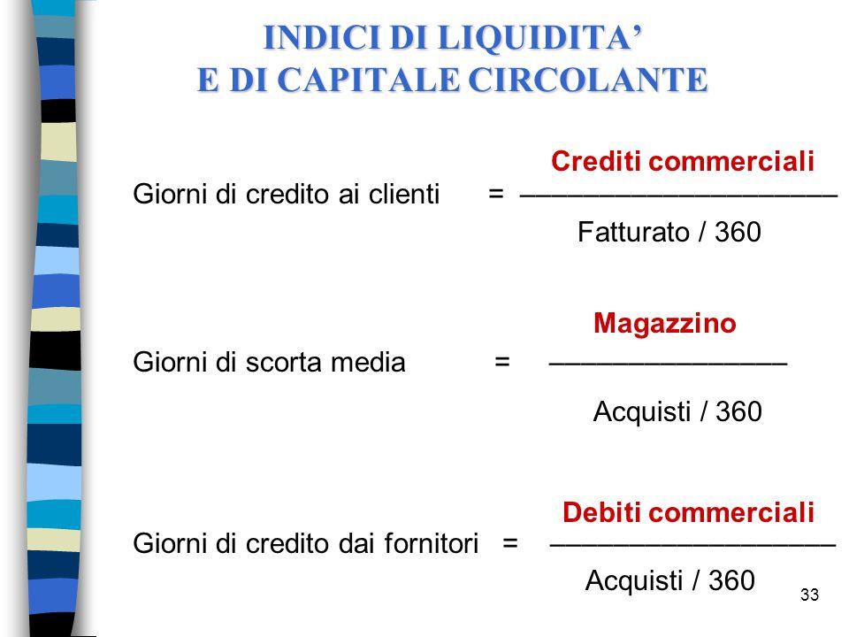 33 n Crediti commerciali Giorni di credito ai clienti = –––––––––––––––––––– n Fatturato / 360 Magazzino Giorni di scorta media = ––––––––––––––– n Acquisti / 360 n Debiti commerciali Giorni di credito dai fornitori = –––––––––––––––––– n Acquisti / 360 INDICI DI LIQUIDITA' E DI CAPITALE CIRCOLANTE