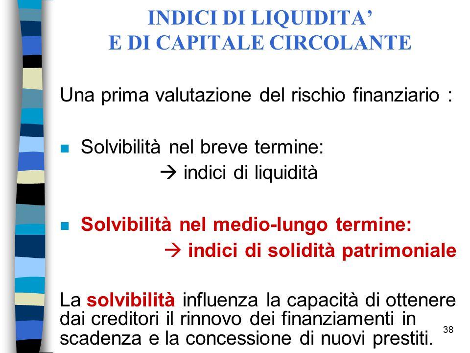 38 INDICI DI LIQUIDITA' E DI CAPITALE CIRCOLANTE Una prima valutazione del rischio finanziario : n Solvibilità nel breve termine:  indici di liquidit