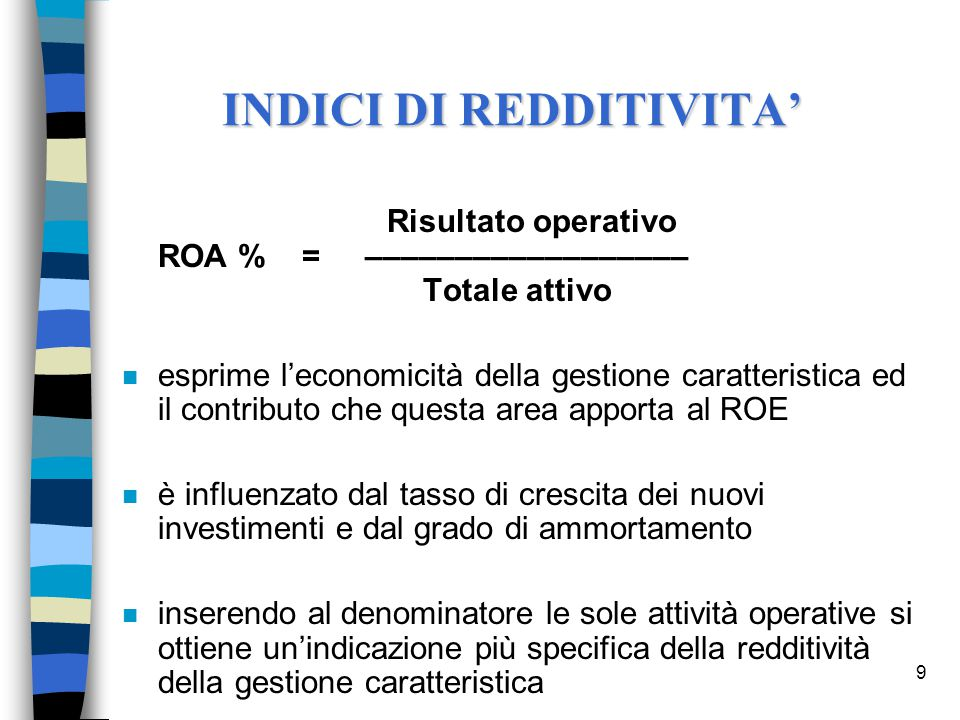 9 Risultato operativo ROA % = –––––––––––––––––– Totale attivo n esprime l'economicità della gestione caratteristica ed il contributo che questa area