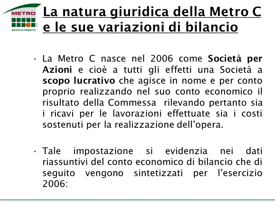 La natura giuridica della Metro C e le sue variazioni di bilancio La Metro C nasce nel 2006 come Società per Azioni e cioè a tutti gli effetti una Soc