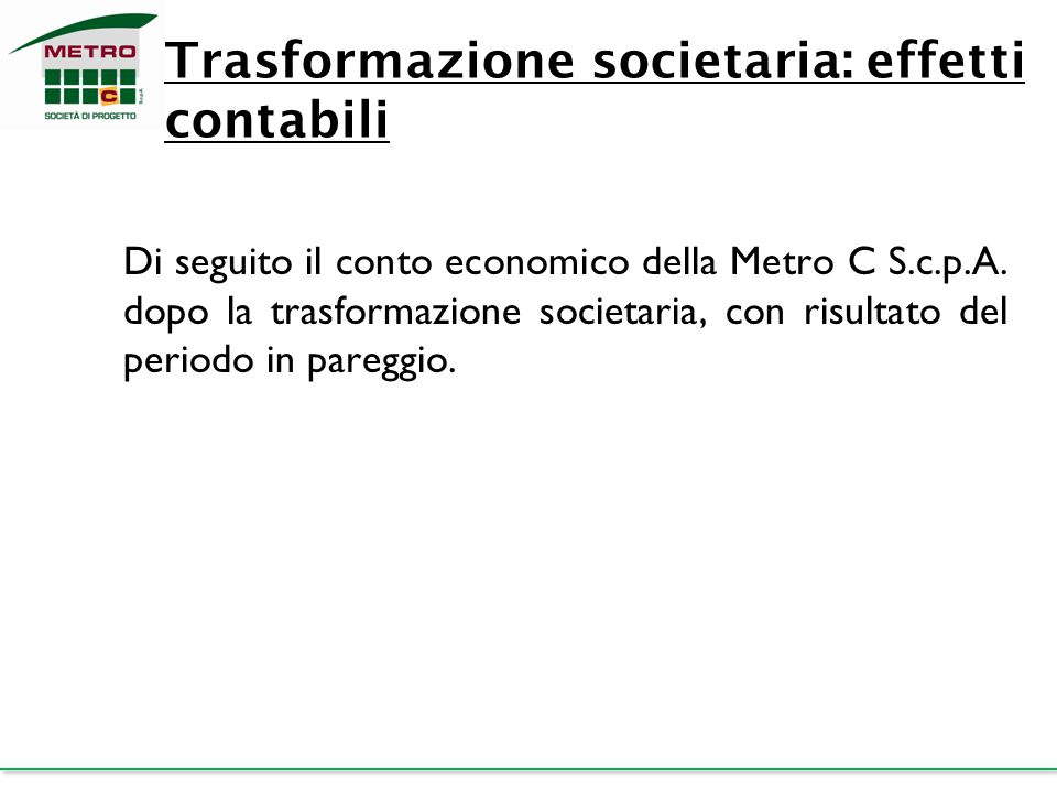 Trasformazione societaria: effetti contabili Di seguito il conto economico della Metro C S.c.p.A. dopo la trasformazione societaria, con risultato del