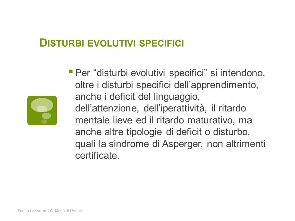 """D ISTURBI EVOLUTIVI SPECIFICI  Per """"disturbi evolutivi specifici"""" si intendono, oltre i disturbi specifici dell'apprendimento, anche i deficit del li"""