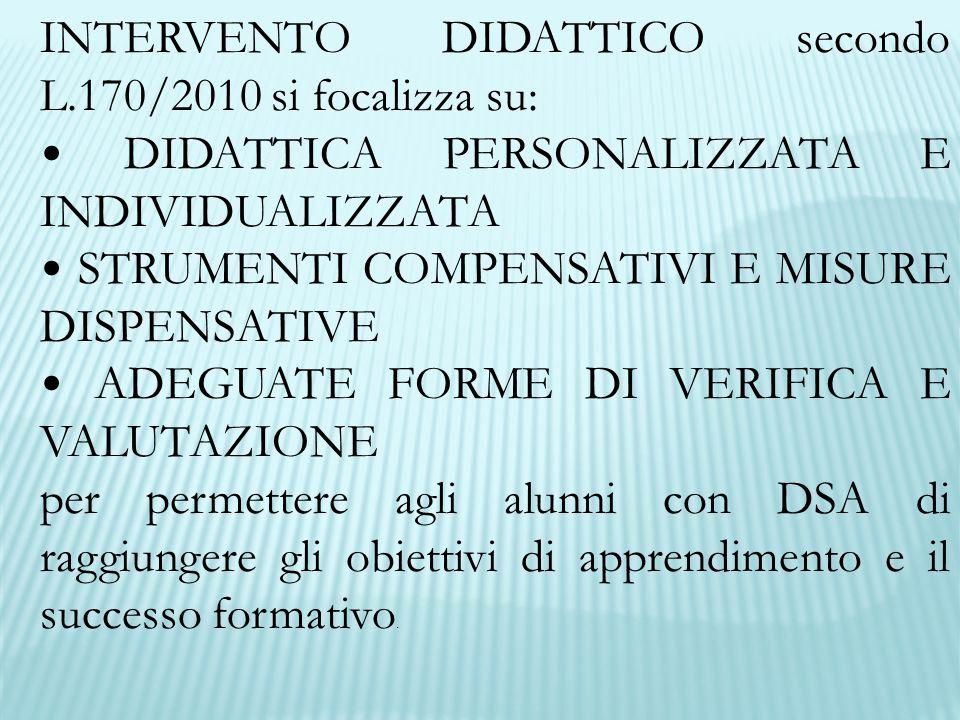 INTERVENTO DIDATTICO secondo L.170/2010 si focalizza su: DIDATTICA PERSONALIZZATA E INDIVIDUALIZZATA STRUMENTI COMPENSATIVI E MISURE DISPENSATIVE ADEGUATE FORME DI VERIFICA E VALUTAZIONE per permettere agli alunni con DSA di raggiungere gli obiettivi di apprendimento e il successo formativo.
