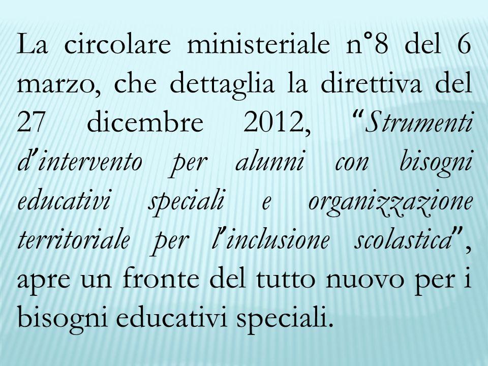 La circolare ministeriale n°8 del 6 marzo, che dettaglia la direttiva del 27 dicembre 2012, Strumenti d ' intervento per alunni con bisogni educativi speciali e organizzazione territoriale per l ' inclusione scolastica , apre un fronte del tutto nuovo per i bisogni educativi speciali.