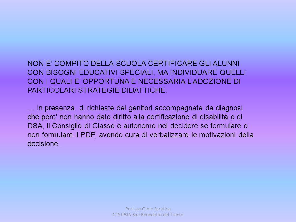 Prof.ssa Olmo Serafina CTS IPSIA San Benedetto del Tronto NON E' COMPITO DELLA SCUOLA CERTIFICARE GLI ALUNNI CON BISOGNI EDUCATIVI SPECIALI, MA INDIVI