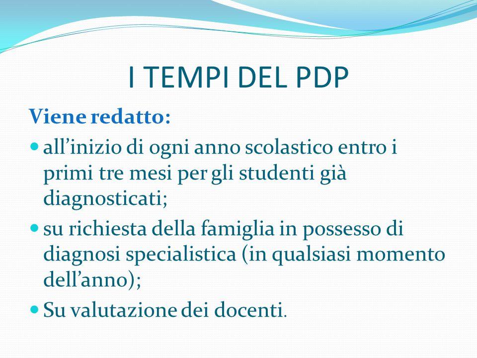 I TEMPI DEL PDP Viene redatto: all'inizio di ogni anno scolastico entro i primi tre mesi per gli studenti già diagnosticati; su richiesta della famiglia in possesso di diagnosi specialistica (in qualsiasi momento dell'anno); Su valutazione dei docenti.