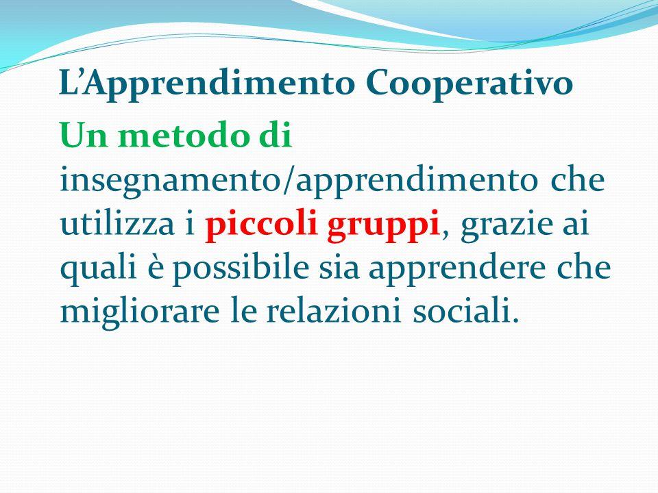 L'Apprendimento Cooperativo Un metodo di insegnamento/apprendimento che utilizza i piccoli gruppi, grazie ai quali è possibile sia apprendere che migliorare le relazioni sociali.