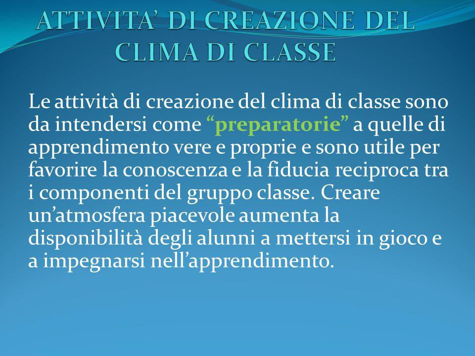 Le attività di creazione del clima di classe sono da intendersi come preparatorie a quelle di apprendimento vere e proprie e sono utile per favorire la conoscenza e la fiducia reciproca tra i componenti del gruppo classe.