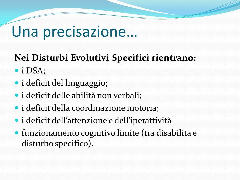 Una precisazione… Nei Disturbi Evolutivi Specifici rientrano: i DSA; i deficit del linguaggio; i deficit delle abilità non verbali; i deficit della coordinazione motoria; i deficit dell'attenzione e dell'iperattività funzionamento cognitivo limite (tra disabilità e disturbo specifico).