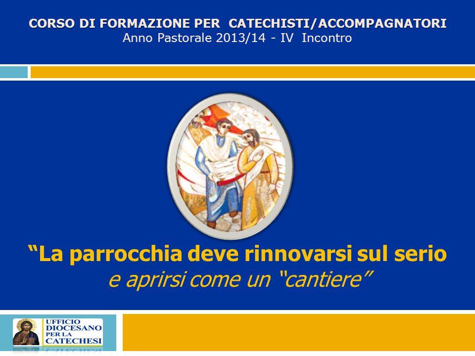 La parrocchia deve rinnovarsi sul serio e aprirsi come un cantiere CORSO DI FORMAZIONE PER CATECHISTI/ACCOMPAGNATORI Anno Pastorale 2013/14 - IV Incontro