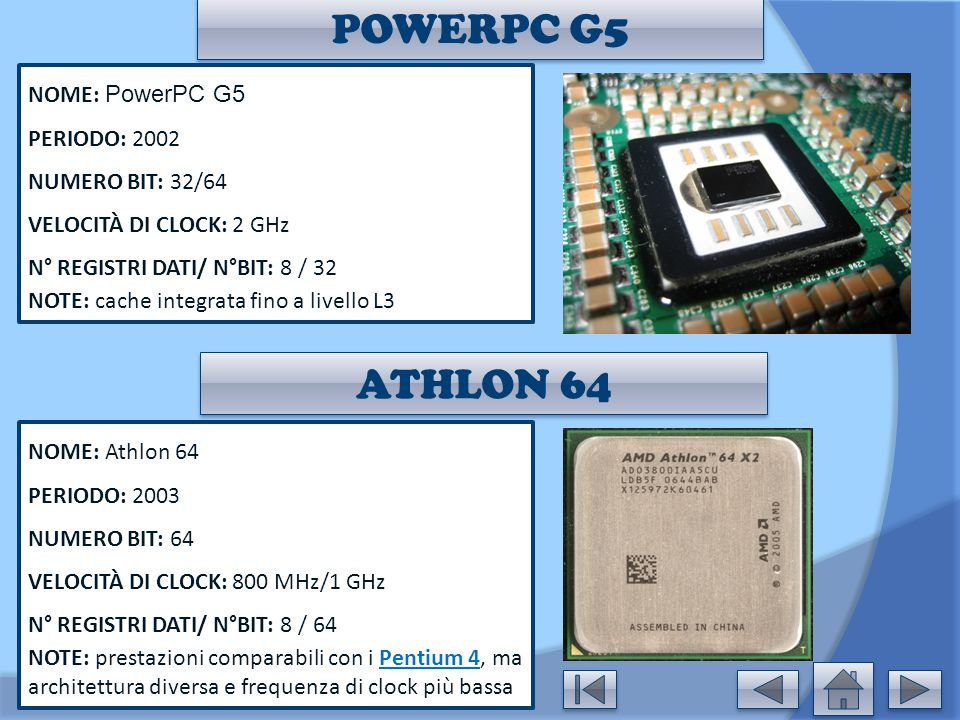 POWERPC G5 NOME: PowerPC G5 PERIODO: 2002 NUMERO BIT: 32/64 VELOCITÀ DI CLOCK: 2 GHz N° REGISTRI DATI/ N°BIT: 8 / 32 NOTE: cache integrata fino a live