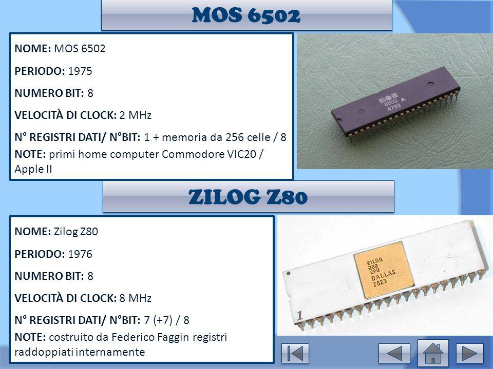 MOS 6502 NOME: MOS 6502 PERIODO: 1975 NUMERO BIT: 8 VELOCITÀ DI CLOCK: 2 MHz N° REGISTRI DATI/ N°BIT: 1 + memoria da 256 celle / 8 NOTE: primi home co