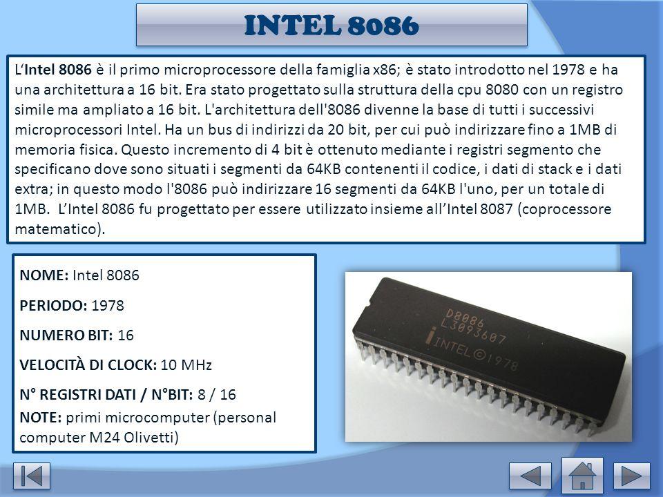 INTEL 8086 L'Intel 8086 è il primo microprocessore della famiglia x86; è stato introdotto nel 1978 e ha una architettura a 16 bit. Era stato progettat
