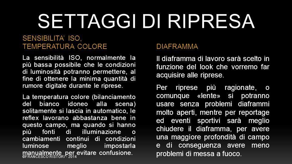SETTAGGI DI RIPRESA SENSIBILITA' ISO, TEMPERATURA COLOREDIAFRAMMA La sensibilità ISO, normalmente la più bassa possibile che le condizioni di luminosi