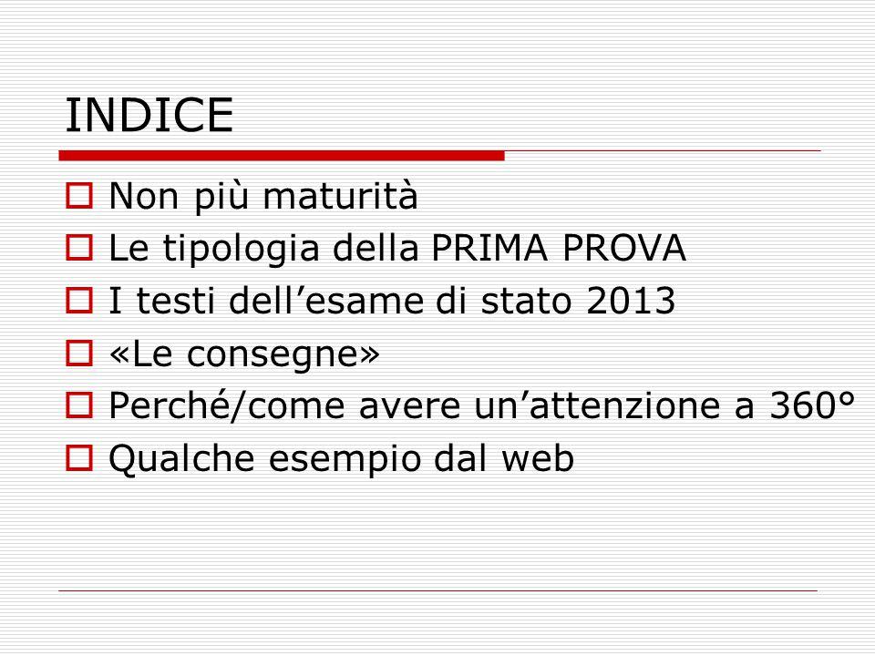 INDICE  Non più maturità  Le tipologia della PRIMA PROVA  I testi dell'esame di stato 2013  «Le consegne»  Perché/come avere un'attenzione a 360°