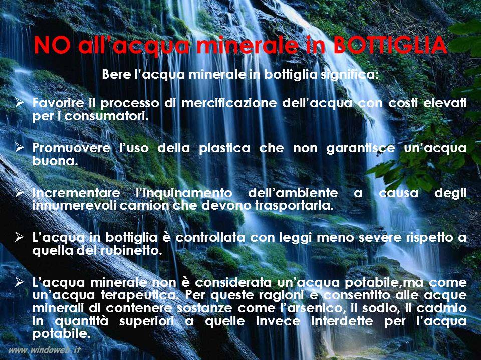 NO all'acqua minerale in BOTTIGLIA Bere l'acqua minerale in bottiglia significa:  Favorire il processo di mercificazione dell'acqua con costi elevati per i consumatori.