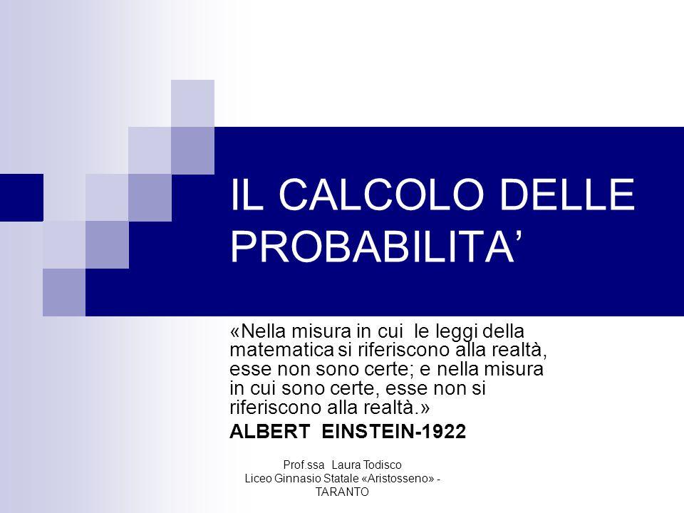 Prof.ssa Laura Todisco Liceo Ginnasio Statale «Aristosseno» - TARANTO IL CALCOLO DELLE PROBABILITA' «Nella misura in cui le leggi della matematica si riferiscono alla realtà, esse non sono certe; e nella misura in cui sono certe, esse non si riferiscono alla realtà.» ALBERT EINSTEIN-1922