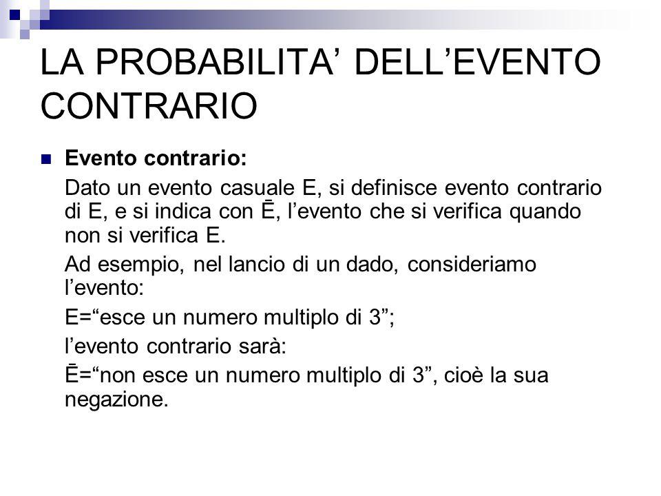LA PROBABILITA' DELL'EVENTO CONTRARIO Evento contrario: Dato un evento casuale E, si definisce evento contrario di E, e si indica con Ē, l'evento che si verifica quando non si verifica E.