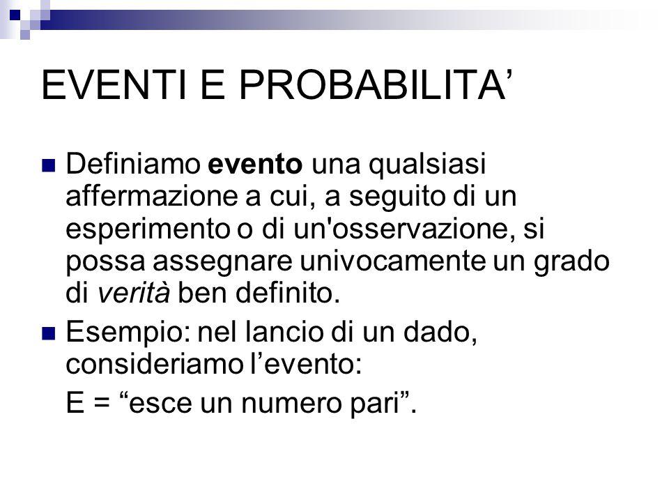 EVENTI E PROBABILITA' Un evento può essere: Certo: se accade con certezza (ad esempio, nel lancio di un dado, è un evento certo E= esce un numero minore di 7 ); Impossibile: se non può mai accadere (nell'esempio precedente, è impossibile l'evento E= esce un numero maggiore di 6 ) Casuale (o aleatorio): se può accadere oppure no (nell'esempio precedente, è casuale l'evento E= esce un numero minore di 3 ).