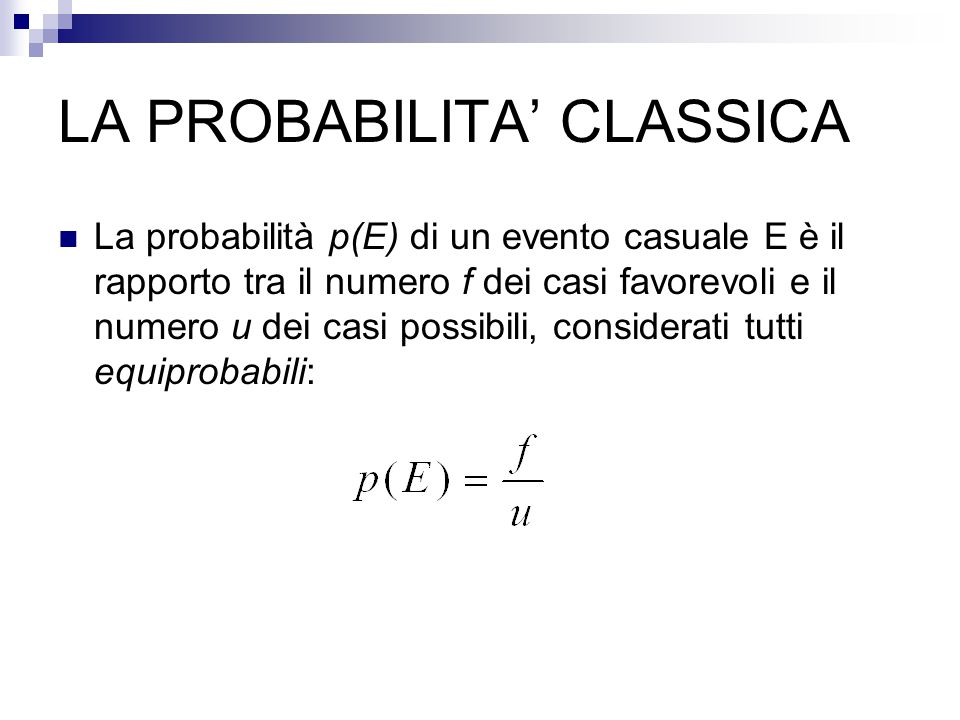 LA PROBABILITA' CLASSICA La probabilità p(E) di un evento casuale E è il rapporto tra il numero f dei casi favorevoli e il numero u dei casi possibili, considerati tutti equiprobabili: