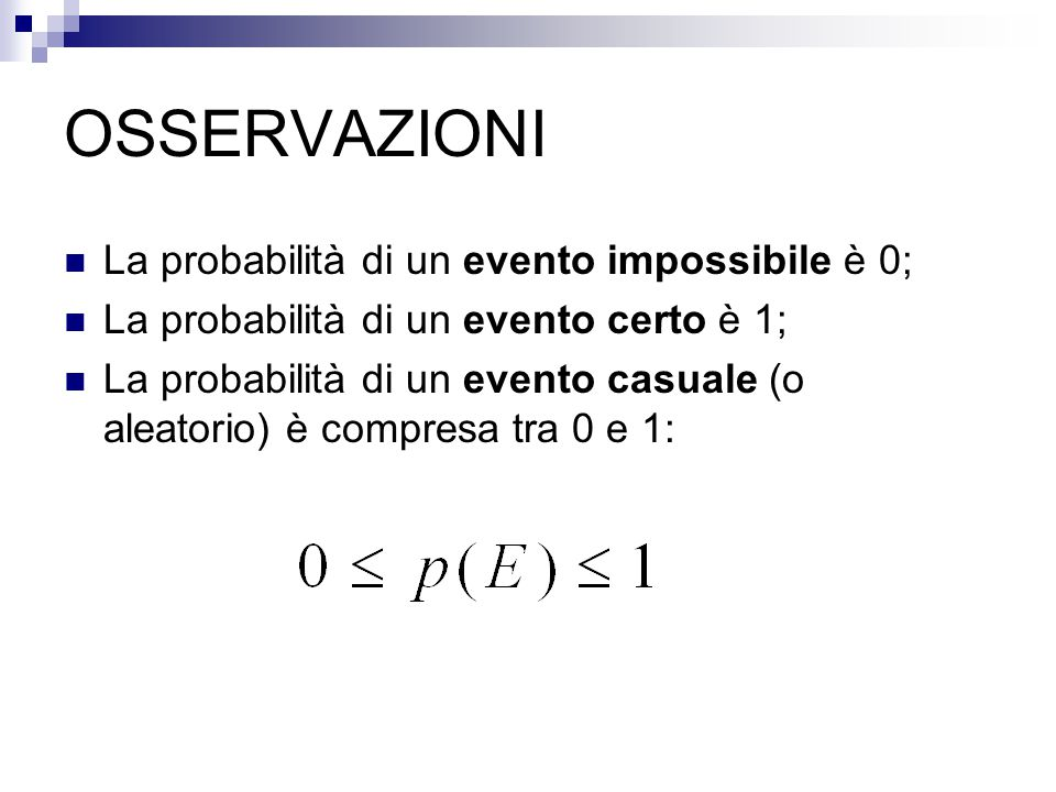 OSSERVAZIONI La probabilità di un evento impossibile è 0; La probabilità di un evento certo è 1; La probabilità di un evento casuale (o aleatorio) è compresa tra 0 e 1: