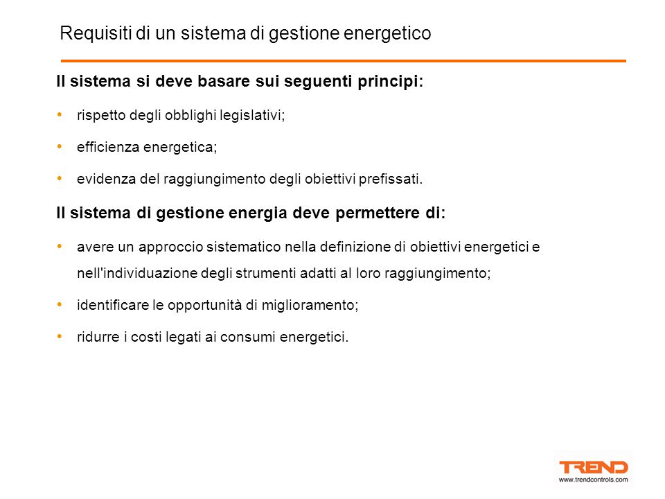 Requisiti di un sistema di gestione energetico Il sistema si deve basare sui seguenti principi:  rispetto degli obblighi legislativi;  efficienza energetica;  evidenza del raggiungimento degli obiettivi prefissati.