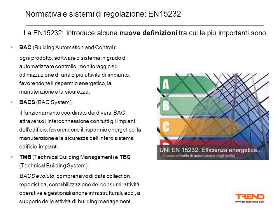Normativa e sistemi di regolazione: EN15232  BAC (Building Automation and Control): ogni prodotto, software o sistema in grado di automatizzare controllo, monitoraggio ed ottimizzazione di una o più attività di impianto, favorendone il risparmio energetico, la manutenzione e la sicurezza;  BACS (BAC System): il funzionamento coordinato dei diversi BAC, attraverso l'interconnessione con tutti gli impianti dell'edificio, favorendone il risparmio energetico, la manutenzione e la sicurezza dell'intero sistema edificio-impianti;  TMB (Technical Building Management) e TBS (Technical Building System): BACS evoluto, comprensivo di data collection, reportistica, contabilizzazione dei consumi, attività operative e gestionali anche infrastrutturali, ecc., a supporto delle attività di building management.