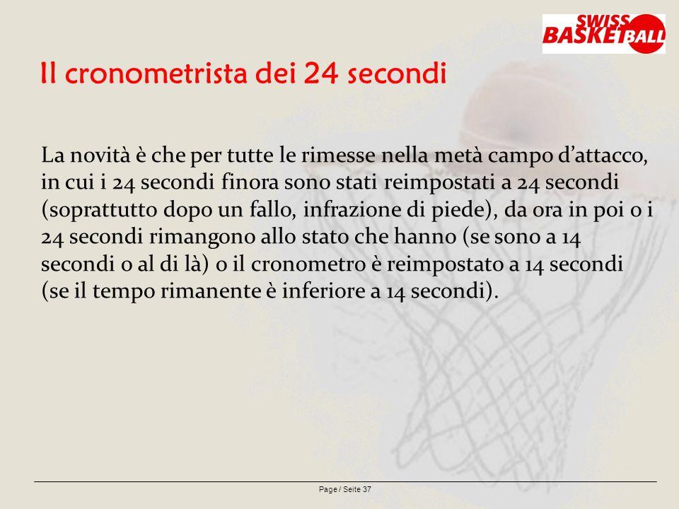Page / Seite 37 Il cronometrista dei 24 secondi La novità è che per tutte le rimesse nella metà campo d'attacco, in cui i 24 secondi finora sono stati reimpostati a 24 secondi (soprattutto dopo un fallo, infrazione di piede), da ora in poi o i 24 secondi rimangono allo stato che hanno (se sono a 14 secondi o al di là) o il cronometro è reimpostato a 14 secondi (se il tempo rimanente è inferiore a 14 secondi).