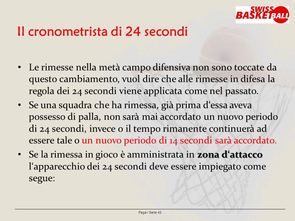 Page / Seite 43 Il cronometrista di 24 secondi Le rimesse nella metà campo difensiva non sono toccate da questo cambiamento, vuol dire che alle rimesse in difesa la regola dei 24 secondi viene applicata come nel passato.