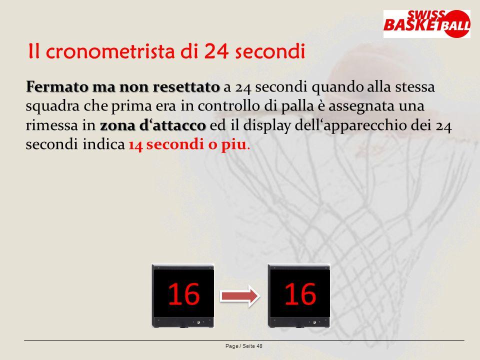 Page / Seite 48 Il cronometrista di 24 secondi Fermato ma non resettato zona d'attacco Fermato ma non resettato a 24 secondi quando alla stessa squadra che prima era in controllo di palla è assegnata una rimessa in zona d'attacco ed il display dell'apparecchio dei 24 secondi indica 14 secondi o piu.