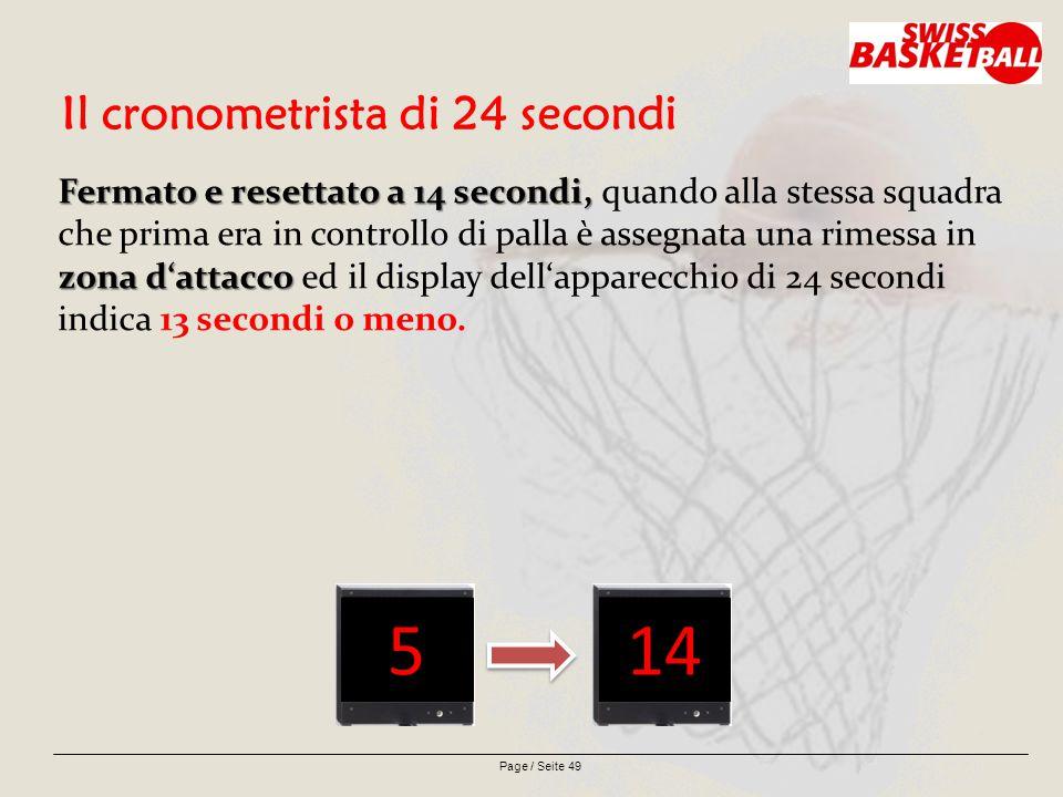 Page / Seite 49 Il cronometrista di 24 secondi Fermato e resettato a 14 secondi, zona d'attacco Fermato e resettato a 14 secondi, quando alla stessa squadra che prima era in controllo di palla è assegnata una rimessa in zona d'attacco ed il display dell'apparecchio di 24 secondi indica 13 secondi o meno.