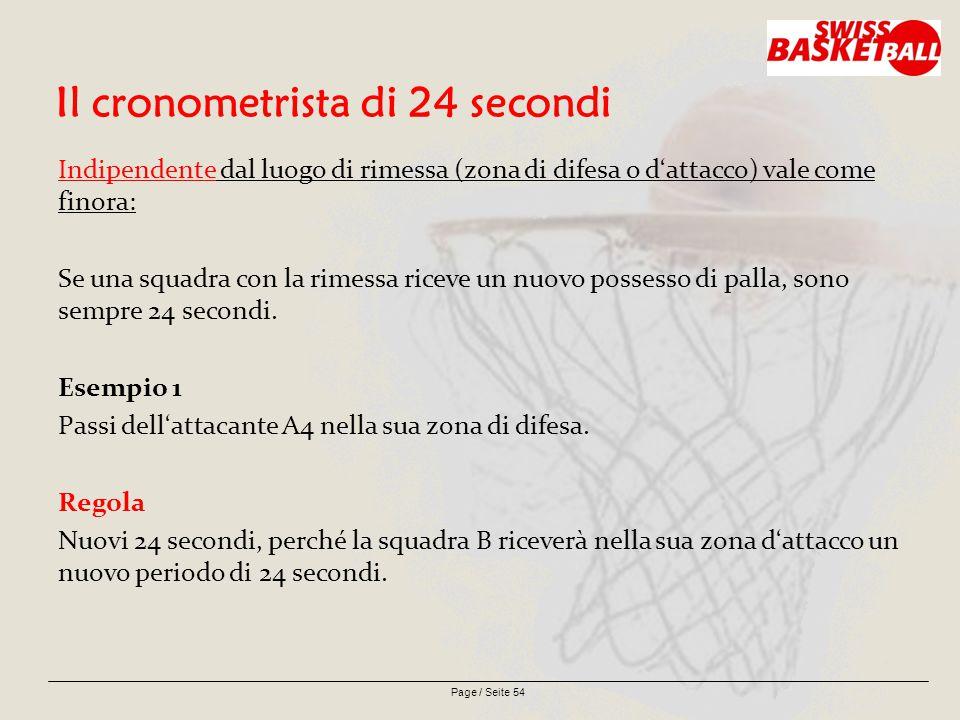 Page / Seite 54 Il cronometrista di 24 secondi Indipendente dal luogo di rimessa (zona di difesa o d'attacco) vale come finora: Se una squadra con la rimessa riceve un nuovo possesso di palla, sono sempre 24 secondi.